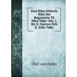 : Del, 1. Bd. K. Gustavs Och K. Eriks Tider: Olof von Dalin: Books