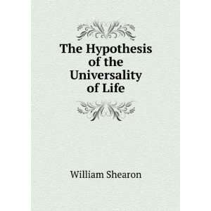 : The Hypothesis of the Universality of Life: William Shearon: Books