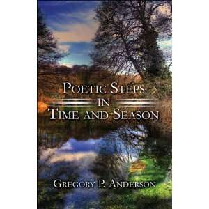 Poetic Steps in Time and Season (9781604744316): Gregory P