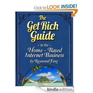The Get Rich Guide To The Home Based Internet Business Raymond Fong