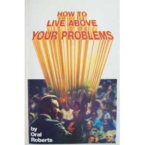 How to live above your problems: Oral Roberts: Books
